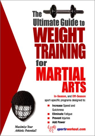 The Ultimate Guide to Weight Training for Martial Arts (The Ultimate Guide to Weight Training for ...