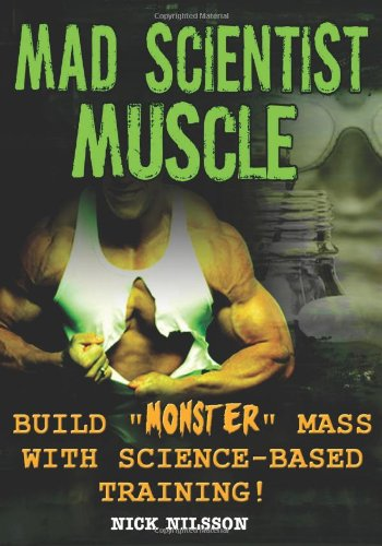 Mad Scientist Muscle: Build Monster Mass with Science-Based Training: Nilsson, Nick