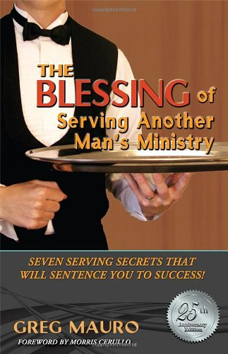 The Blessing Of Serving Another Man's Ministry:Seven Serving Secrets That Will Sentence You To...