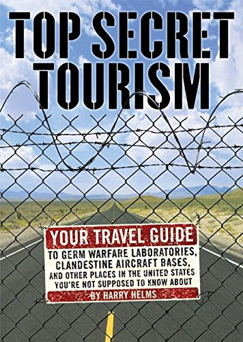 Top Secret Tourism: Your Travel Guide to Germ Warfare Laboratories, Clandestine Aircraft Bases and ...