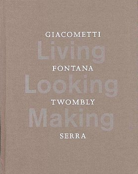 Living, Looking, Making : Giacometti, Fontana, Twombly,: Serra, Richard, Lucio