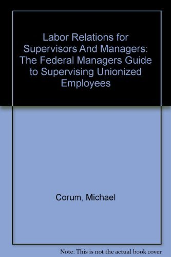 Labor Relations for Supervisors And Managers: The Federal Managers Guide to Supervising Unionized ...