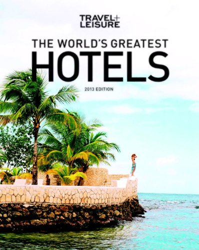 9781932624588: TRAVEL + LEISURE: The World's Greatest Hotels, Resorts, and Spas 2013