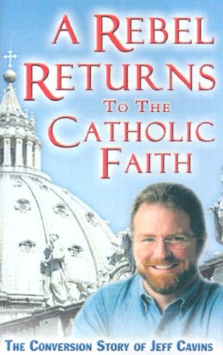 A Rebel Returns to the Catholic Faith: The Conversion Story of Jeff Cavins (193263164X) by Jeff Cavins
