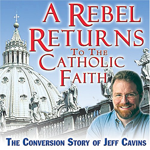 9781932631654: A Rebel Returns to the Catholic Faith: The Conversion Story of Jeff Cavins