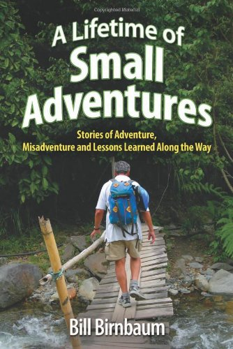 A Lifetime of Small Adventures: Stories of Adventure, Misadventure and Lessons Learned Along the ...