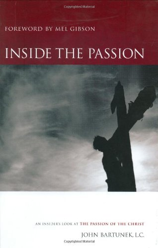 Inside the Passion: An Insider's Look at the Passion of the Christ: John Bartunek, Gibson, Mel