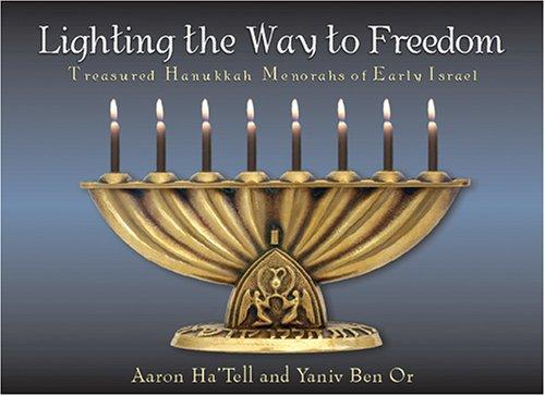 Lighting the Way to Freedom: Treasured Hanukkah Menorahs of Early Israel: Aaron Ha'tell; Yaniv Ben ...