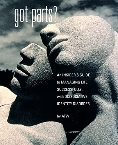 Got Parts?: An Insider's Guide To Managing Life Successfully With Dissociative Identity ...