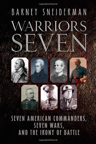 Warriors Seven : seven American Commanders, seven Wars, and the irony of battle.: Sneiderman, ...