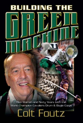 Building the Green Machine: Don Warren and Sixty Years with the World Champion Cavaliers Drum and ...