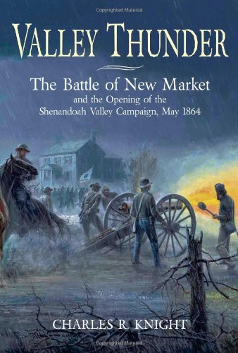 VALLEY THUNDER THE BATTLE OF NEW MARKET AND THE OPENING OF THE SHENANDOAH VALLEY CAMPAIGN, MAY 1864...