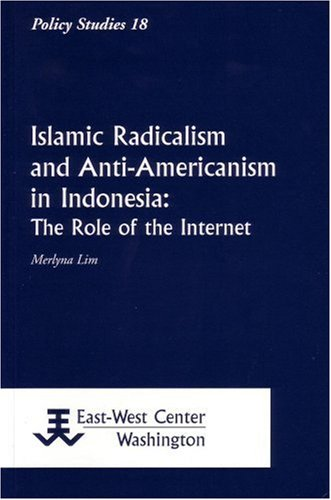 Islamic Radicalism and Anti-Americanism in Indonesia: The Role of the Internet (Policy Studies): ...