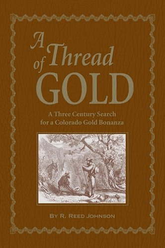 A Thread of Gold: A Three Century Search for a Colorado Gold Bonanza: R. Reed Johnson