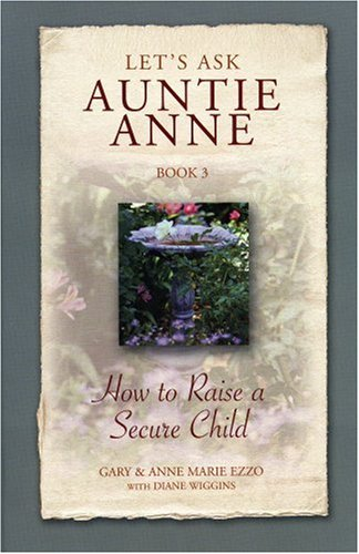 Let's Ask Auntie Anne: How to Raise a Secure Child (9781932740042) by Gary Ezzo; Anne Marie Ezzo; Diane Wiggins