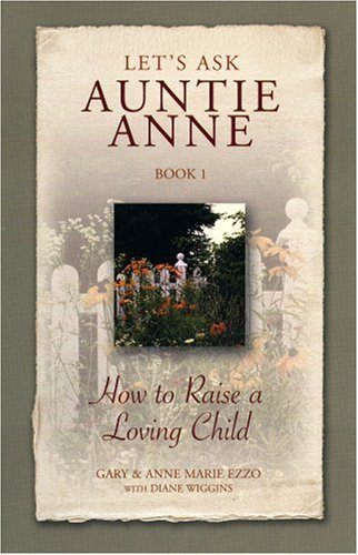 Lets Ask Auntie Anne How to Raise a Loving Child (9781932740059) by Gary Ezzo; Anne Marie Ezzo