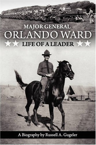Major General Orlando Ward: Life of a Leader: RUSSELL A. GUGELER