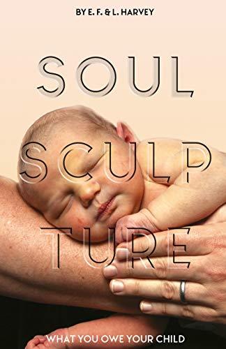 Soul Sculpture: What You Owe Your Child: E. F. Harvey,