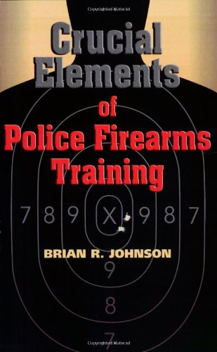 9781932777307: Crucial Elements of Police Firearms Training: Refine Your Firearms Skills, Training and Effectiveness