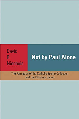 Not By Paul Alone: The Formation of the Catholic Epistle Collection and the Christian Canon: ...
