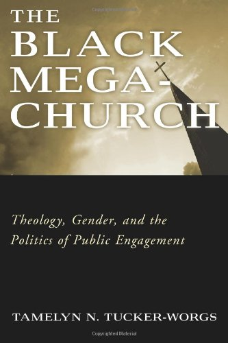 The Black Megachurch: Theology, Gender, and the Politics of Public Engagement: Tucker-Worgs, ...