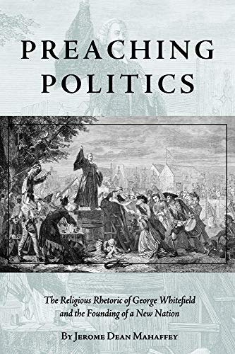 Preaching Politics: The Religious Rhetoric of George Whitefield and the Founding of a New Nation (...