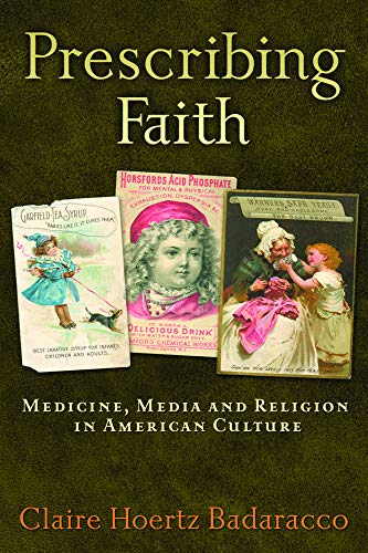 Prescribing Faith - Medicine, Media, and Religion in American Culture: Claire Hoertz Badaracco