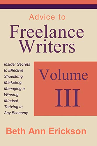 Advice to Freelance Writers: Insider Secrets to Effective Shoestring Marketing, Managing a Winning ...
