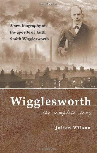 Wigglesworth: The Complete Story: A New Biography: Wilson, Julian