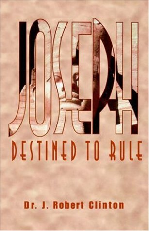 Joseph Destined To Rule-A Study in Integrity and Divine Affirmation: Dr. J. Robert Clinton
