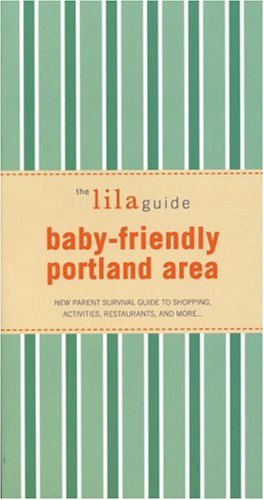 9781932847277: The lilaguide: Baby-Friendly Portland: New Parent Survival Guide to Shopping, Activities, Restaurants, and more…