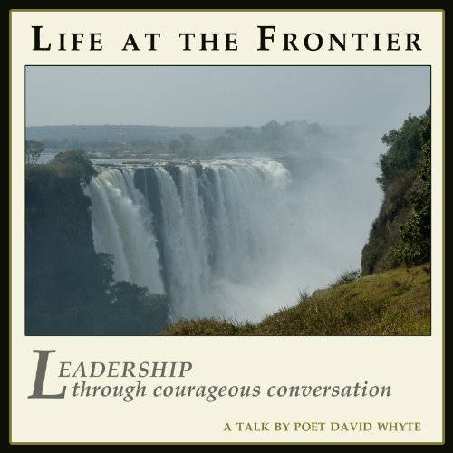 Life at the Frontier: Leadership Through Courageous Conversation: David Whyte