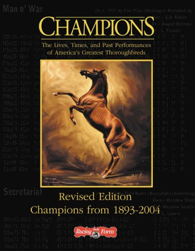 Champions: The Lives, Times, and Past Performances of America's Greatest Thoroughbreds, Revised...