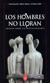 LOS HOMBRES NO LLORAN: ENSAYOS SOBRE LAS MASCULINIDADES.: García Toro, Víctor, Rafael L. Ramírez y ...