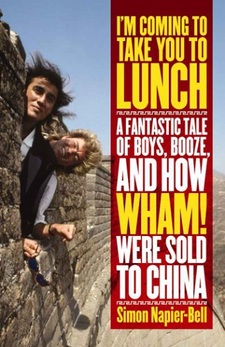 9781932958560: I'm Coming To Take You To Lunch: A Fantastic Tale of Boys, Booze and how Wham! Were sold to China
