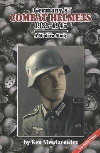 Germany's Combat Helmets - 1933 - 1945: A Modern Study: Ken Niewiarowicz