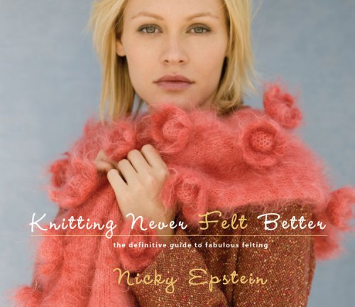 Knitting Never Felt Better: The Definitive Guide to Fabulous Felting: Epstein, Nicky