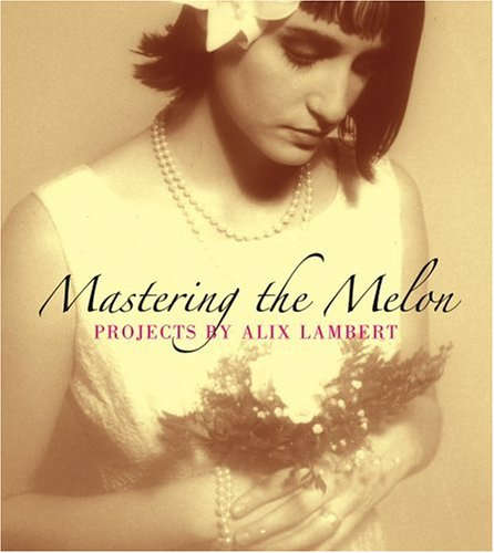 9781933045405: Mastering the Melon: Projects by Alix Lambert