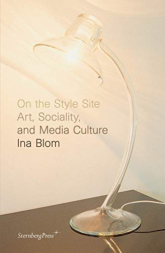 On the Style Site: Art, Sociality, and Media Culture: Ina Blom