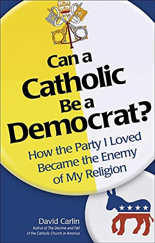 9781933184197: Can a Catholic Be a Democrat: How the Party I Loved Became the Enemy of My Religion