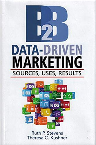 B2B Data-Driven Marketing: Sources, Uses, Results: Stevens, Ruth P.
