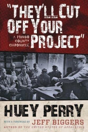 They'll Cut Off Your Project: A Mingo County Chronicle (WEST VIRGINIA & APPALACHIA): Perry...