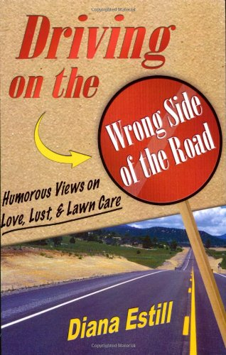 Driving on the Wrong Side of the Road: Humorous Views on Love, Lust, & Lawn Care: Diana Estill