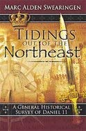 9781933291024: Tidings Out of the Northeast: A General Historical Survey of Daniel 11