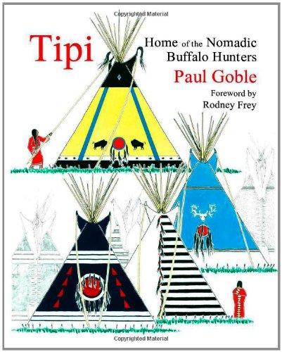 Tipi: Home of the Nomadic Buffalo Hunters: Goble, Paul