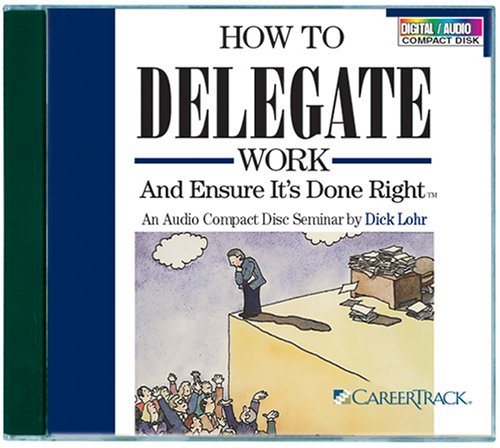 How to Delegate Work and Ensure It's Done Right: Lohr, Dick