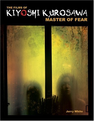 The Films of Kiyoshi Kurosawa: Master of Fear