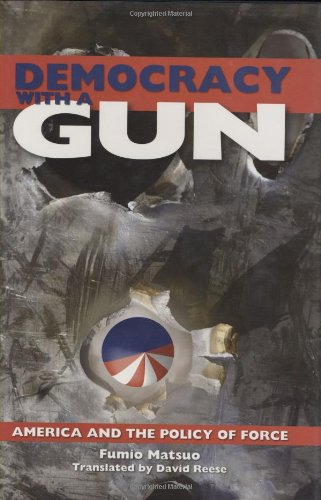 Democracy with a Gun: America and the Policy of Force (1933330465) by Matsuo, Fumio