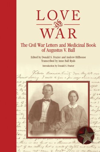 Love & War: The Civil War Letters and Medicinal Book of Augustus V. Ball: Frazier, Donald S. ...