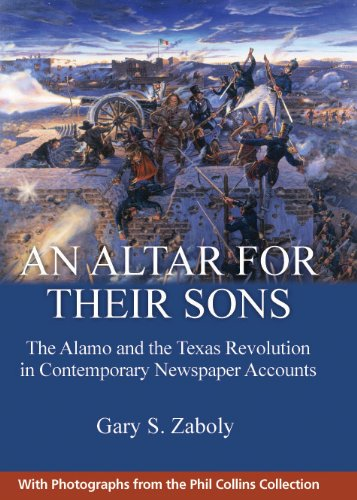 An Altar for Their Sons: The Alamo and the Texas Revolution in Contemporary Newspaper Accounts: ...